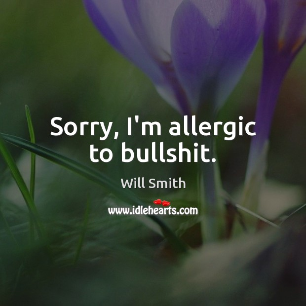 Sorry, I'm allergic to bullshit. Image