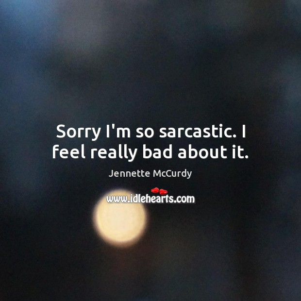 Sorry I'm so sarcastic. I feel really bad about it. Sarcastic Quotes Image