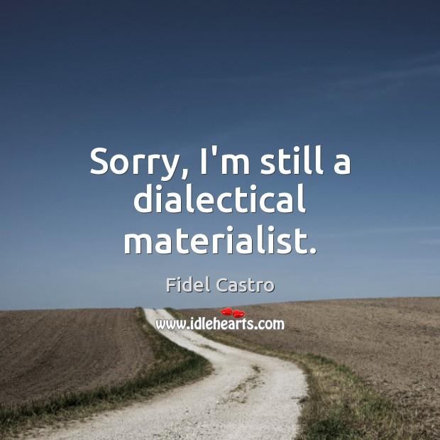 Sorry, I'm still a dialectical materialist. Fidel Castro Picture Quote