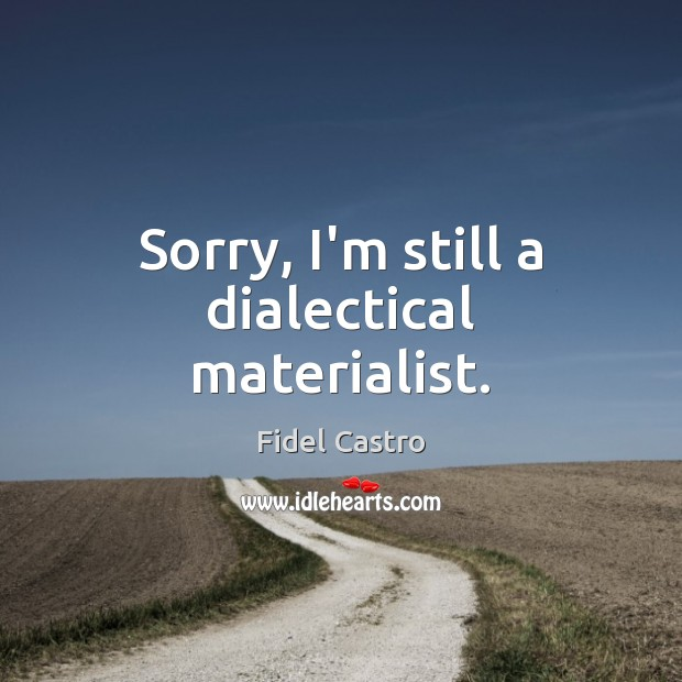 Sorry, I'm still a dialectical materialist. Image