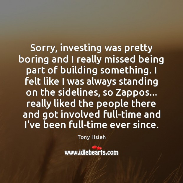Sorry, investing was pretty boring and I really missed being part of Tony Hsieh Picture Quote