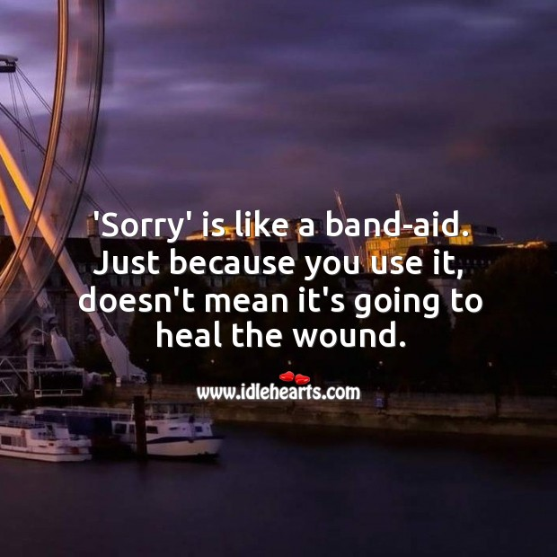 'Sorry' is like a band-aid. Just because you use it, doesn't mean it's going to heal the wound. Sorry Quotes Image