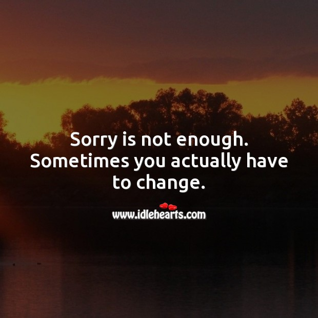 Sorry is not enough, sometimes you actually have to change. Sorry Quotes Image