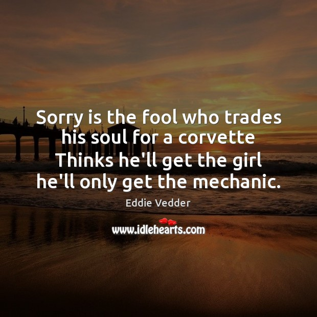 Sorry is the fool who trades his soul for a corvette Thinks Sorry Quotes Image