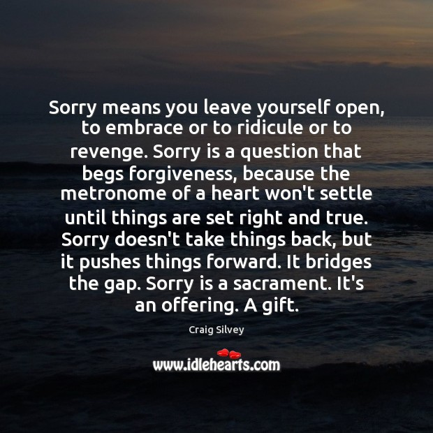 Sorry means you leave yourself open, to embrace or to ridicule or Sorry Quotes Image