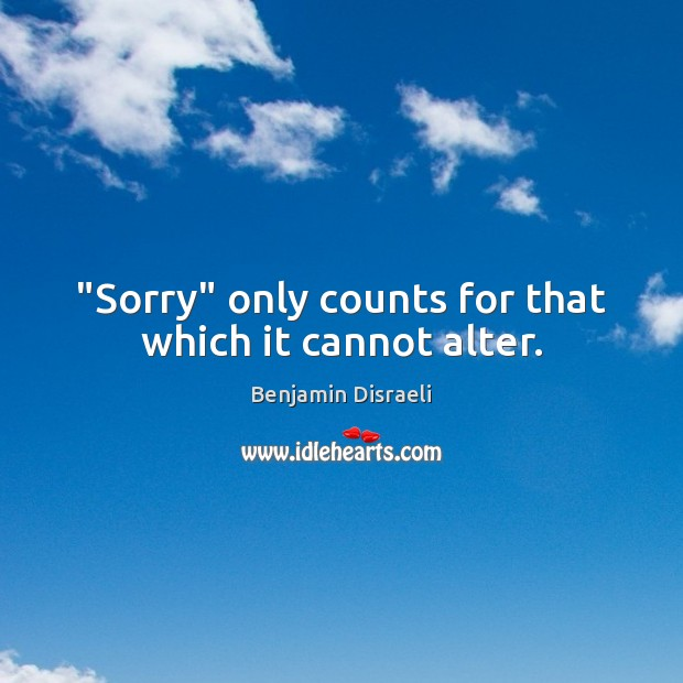 """Image, """"Sorry"""" only counts for that which it cannot alter."""
