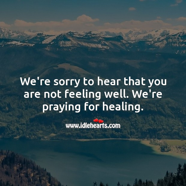 Sorry to hear that you are not feeling well. We're praying for healing. Get Well Soon Messages Image
