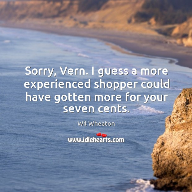 Sorry, Vern. I guess a more experienced shopper could have gotten more Wil Wheaton Picture Quote