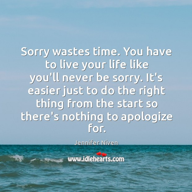 Sorry wastes time. You have to live your life like you'll never Jennifer Niven Picture Quote