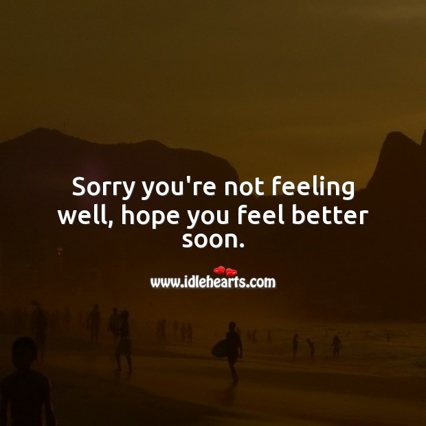 Sorry you're not feeling well, hope you feel better soon. Get Well Soon Messages Image