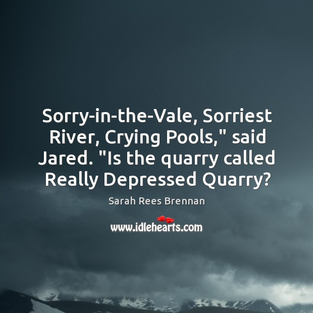 """Sorry-in-the-Vale, Sorriest River, Crying Pools,"""" said Jared. """"Is the quarry called Really Image"""