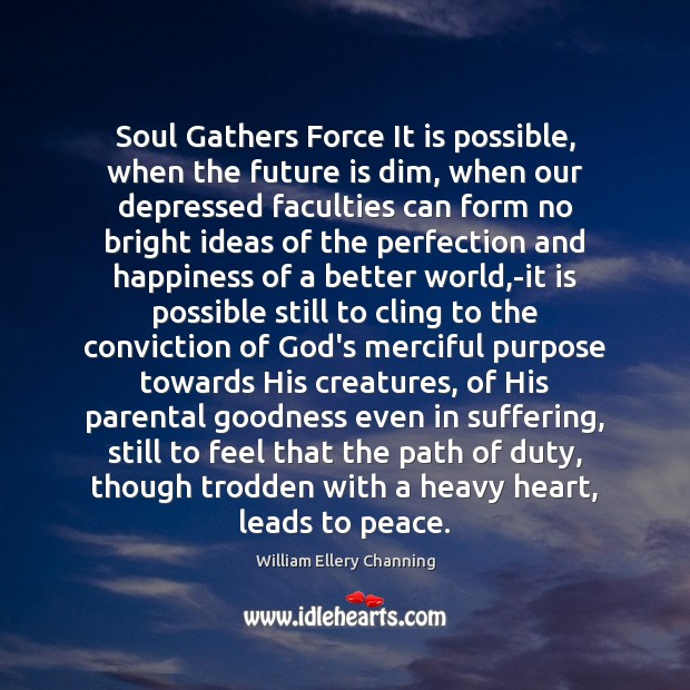 Soul Gathers Force It is possible, when the future is dim, when William Ellery Channing Picture Quote