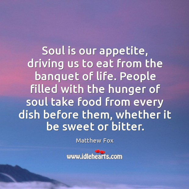 Soul is our appetite, driving us to eat from the banquet of Matthew Fox Picture Quote