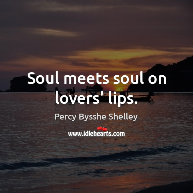 Soul meets soul on lovers' lips. Percy Bysshe Shelley Picture Quote