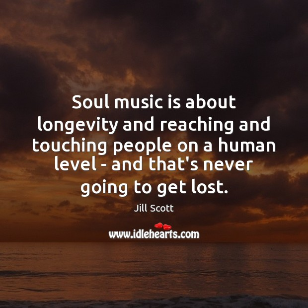 Soul music is about longevity and reaching and touching people on a Jill Scott Picture Quote