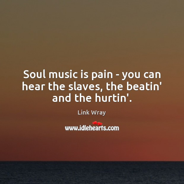 Soul music is pain – you can hear the slaves, the beatin' and the hurtin'. Link Wray Picture Quote