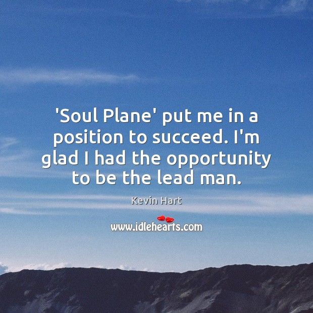 'Soul Plane' put me in a position to succeed. I'm glad I Kevin Hart Picture Quote