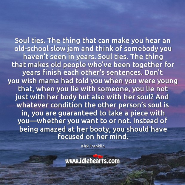 Soul ties. The thing that can make you hear an old-school slow Kirk Franklin Picture Quote