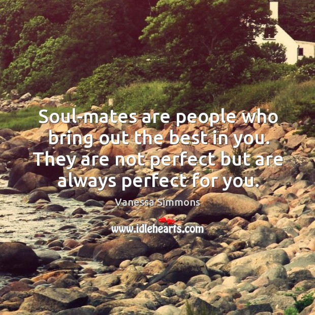 Soul-mates are people who bring out the best in you. They are not perfect but are always perfect for you. Image
