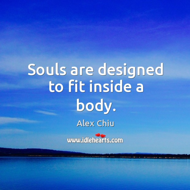 Souls are designed to fit inside a body. Image