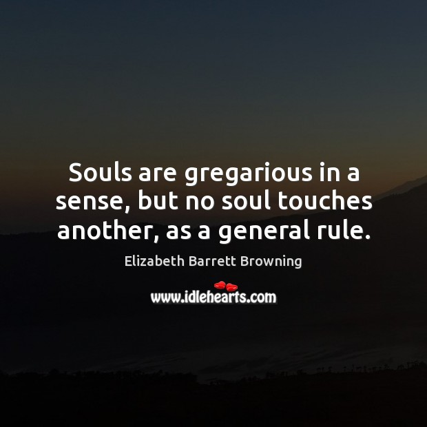 Souls are gregarious in a sense, but no soul touches another, as a general rule. Elizabeth Barrett Browning Picture Quote