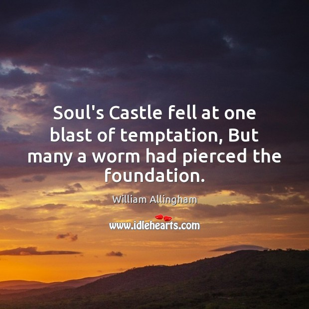 Soul's Castle fell at one blast of temptation, But many a worm had pierced the foundation. William Allingham Picture Quote