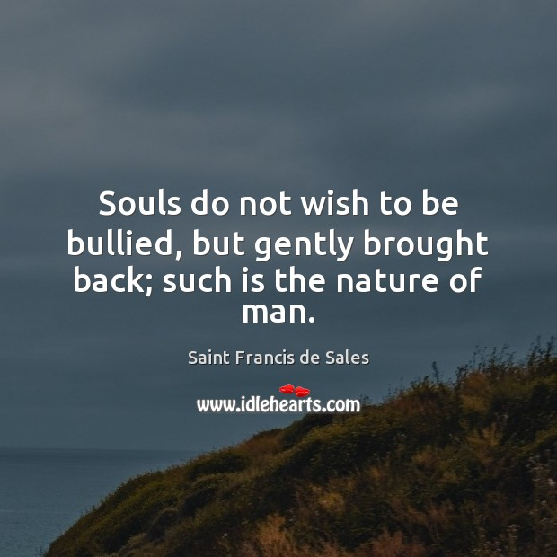 Souls do not wish to be bullied, but gently brought back; such is the nature of man. Saint Francis de Sales Picture Quote