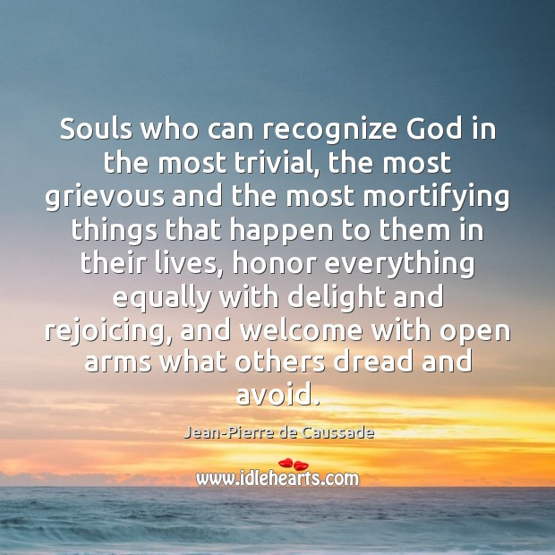 Souls who can recognize God in the most trivial, the most grievous Image