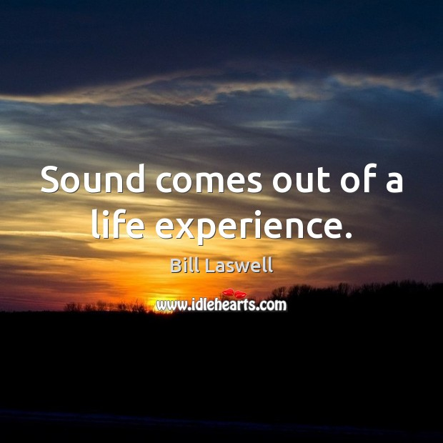 Image, Sound comes out of a life experience.