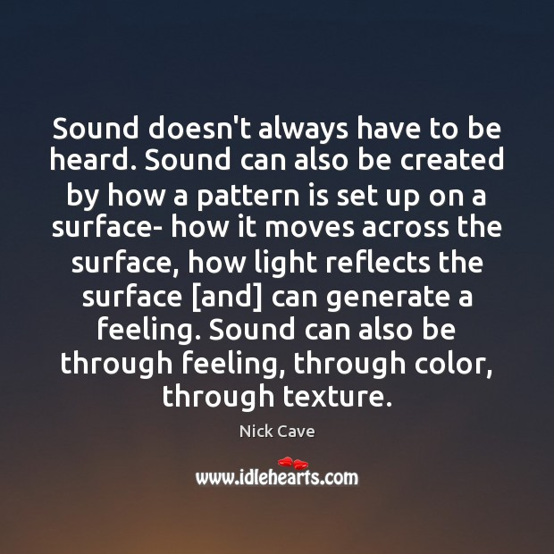 Sound doesn't always have to be heard. Sound can also be created Nick Cave Picture Quote