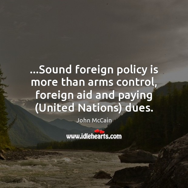 …Sound foreign policy is more than arms control, foreign aid and paying ( Image