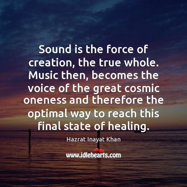 Sound is the force of creation, the true whole. Music then, becomes Hazrat Inayat Khan Picture Quote