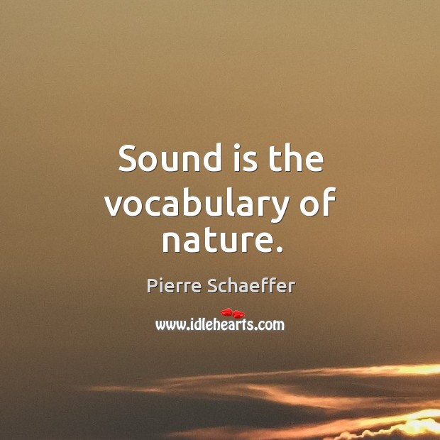 Sound is the vocabulary of nature. Pierre Schaeffer Picture Quote