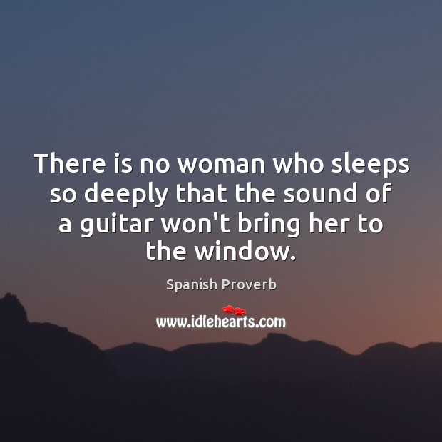 There is no woman who sleeps so deeply that the sound of a guitar won't bring her to the window. Spanish Proverbs Image