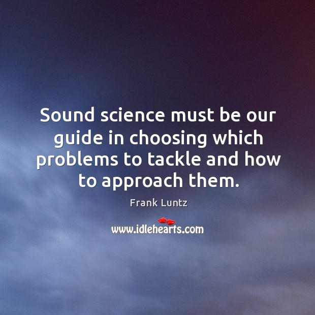 Sound science must be our guide in choosing which problems to tackle and how to approach them. Image