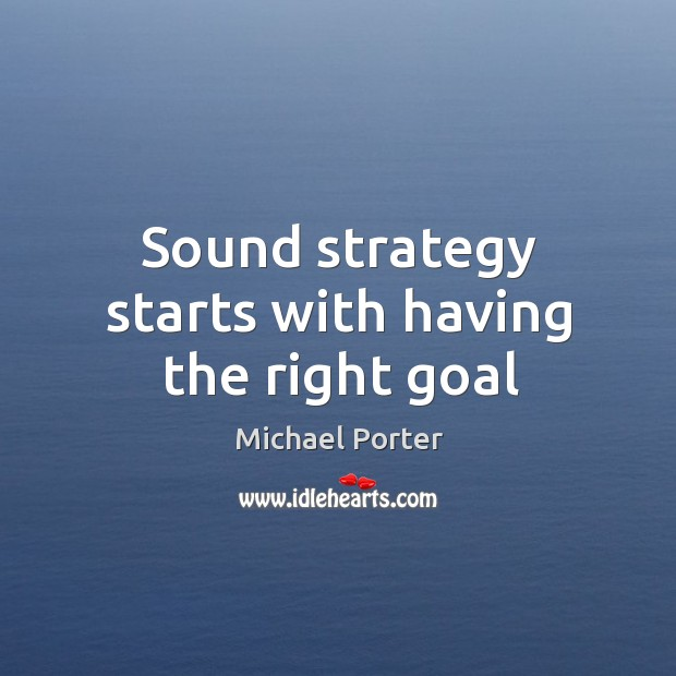 Sound strategy starts with having the right goal Michael Porter Picture Quote