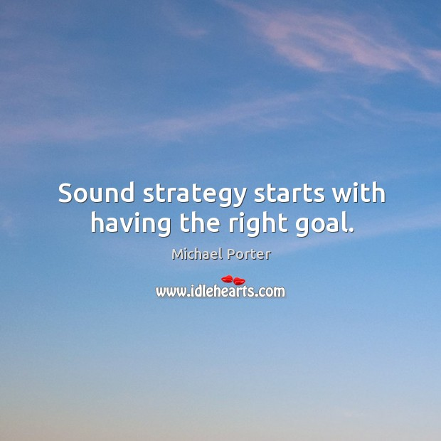 Sound strategy starts with having the right goal. Michael Porter Picture Quote