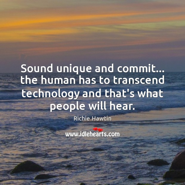 Sound unique and commit… the human has to transcend technology and that's Image