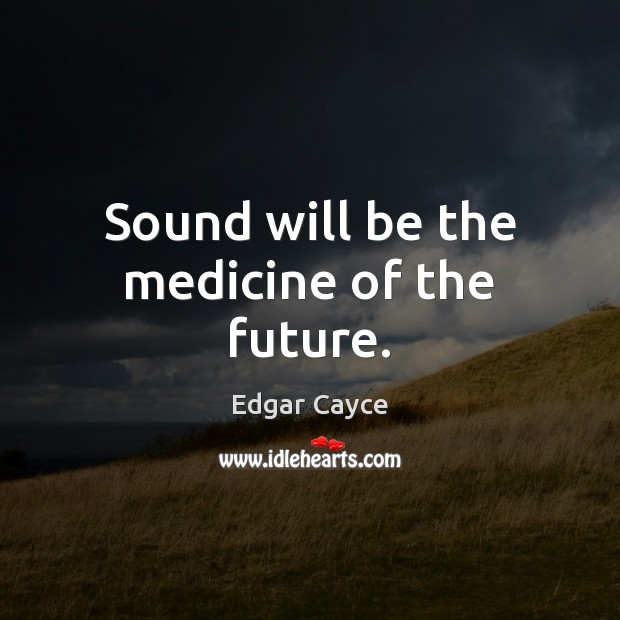 Sound will be the medicine of the future. Edgar Cayce Picture Quote