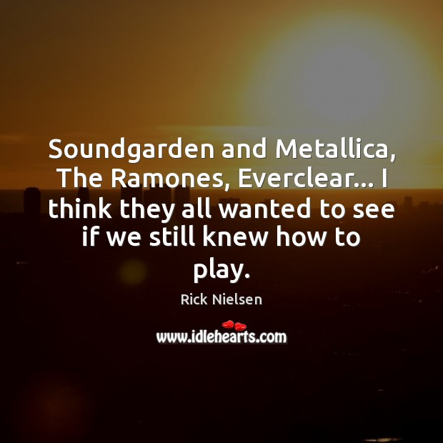 Image, Soundgarden and Metallica, The Ramones, Everclear… I think they all wanted to