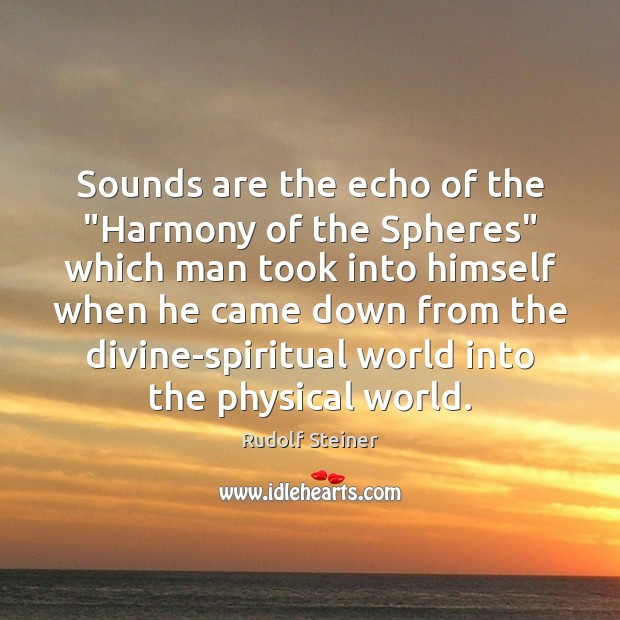 """Sounds are the echo of the """"Harmony of the Spheres"""" which man Rudolf Steiner Picture Quote"""