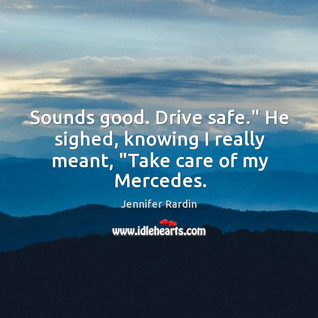 "Sounds good. Drive safe."" He sighed, knowing I really meant, ""Take care of my Mercedes. Jennifer Rardin Picture Quote"