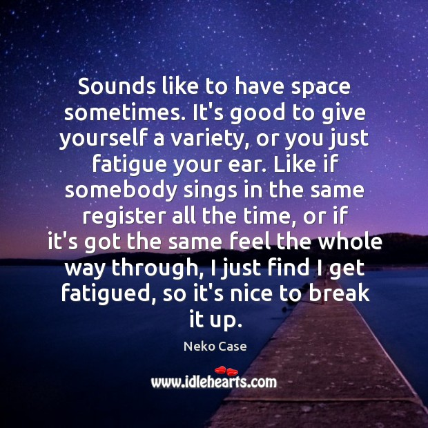 Sounds like to have space sometimes. It's good to give yourself a Image