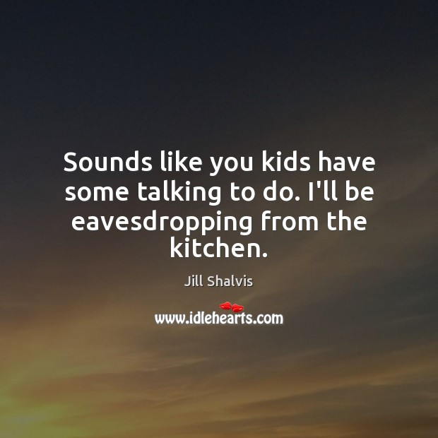 Image, Sounds like you kids have some talking to do. I'll be eavesdropping from the kitchen.