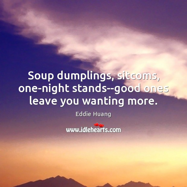 Soup dumplings, sitcoms, one-night stands–good ones leave you wanting more. Eddie Huang Picture Quote