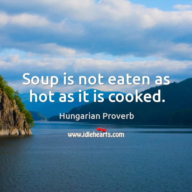 Soup is not eaten as hot as it is cooked. Image