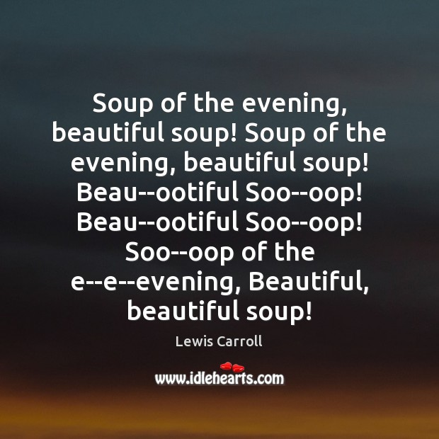 Soup of the evening, beautiful soup! Soup of the evening, beautiful soup! Lewis Carroll Picture Quote