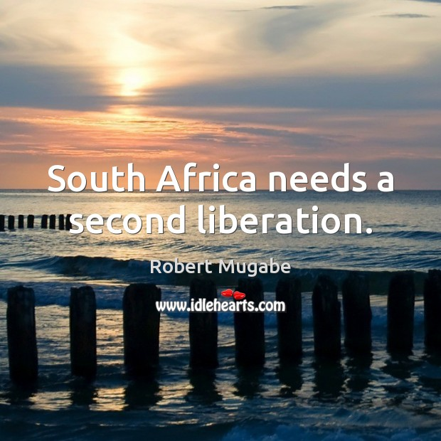 South Africa needs a second liberation. Robert Mugabe Picture Quote