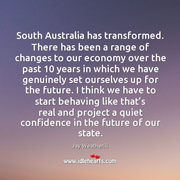 South australia has transformed. There has been a range of changes to our economy Jay Weatherill Picture Quote
