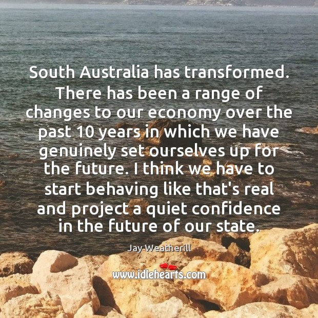 South Australia has transformed. There has been a range of changes to Jay Weatherill Picture Quote